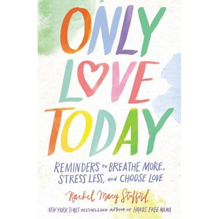 Only Love Today : Reminders to Breathe More, Stress Less, and Choose