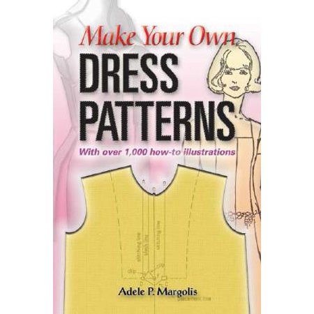 Make Your Own Dress Patterns : A Primer in Patternmaking for Those Who Like to Sew
