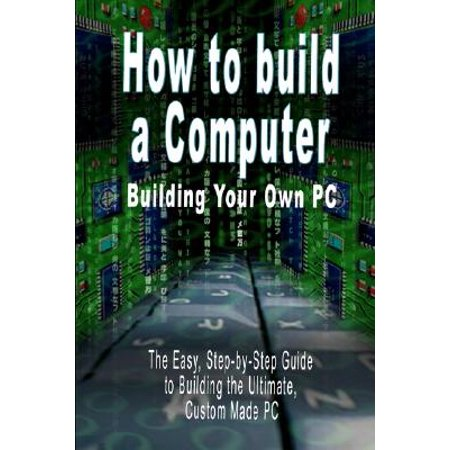 How to Build a Computer : Building Your Own PC - The Easy, Step-By-Step Guide to Building the Ultimate, Custom Made (Best Way To Build Your Own Computer)