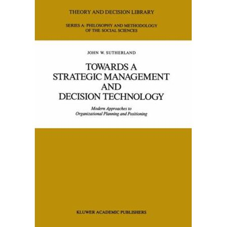 Towards A Strategic Management And Decision Technology  Modern Approaches To Organizational Planning And Positioning  Theory And Decision Library A