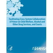 Facilitating Cross-System Collaboration: A Primer on Child Welfare, Alcohol and Other Drug Services, and Courts (Paperback)