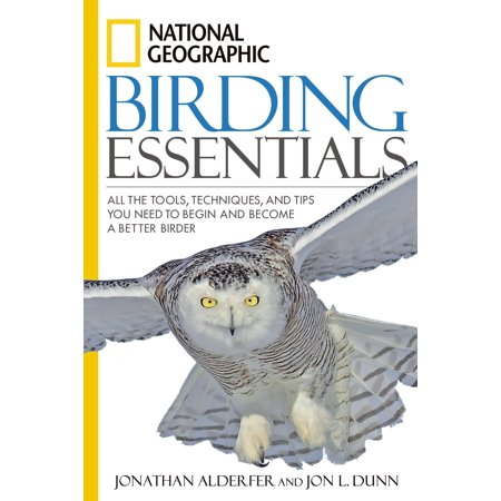 National Geographic Birding Essentials : All the Tools, Techniques, and Tips You Need to Begin and Become a Better Birder