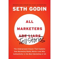 All Marketers are Liars : The Underground Classic That Explains How Marketing Really Works--and Why Authenticity Is the Best Marketing of All