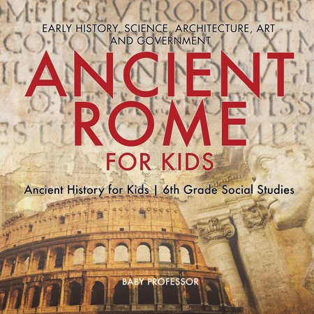 Ancient Rome for Kids - Early History, Science, Architecture, Art and Government Ancient History for Kids 6th Grade Social