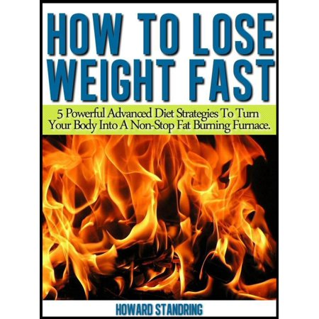 How to lose weight fast. 5 Powerful Advanced Diet Strategies to Turn Your Body into a Non Stop Fat Burning Furnace - eBook (Strategy And The Fat Smoker)
