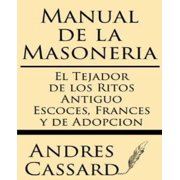 Manual de La Masoneria : El Tejador de Los Ritos Antiguo Escoces, Frances y de Adopcion