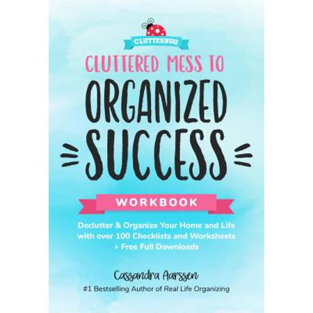 Cluttered Mess to Organized Success Workbook : Declutter and Organize Your Home and Life with Over 100 Checklists and Worksheets (Plus Free Full Downloads)