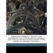 American Supremacy; The Rise and Progress of the Latin American Republics and Their Relations to the United States Under the Monroe Doctrine Volume 2