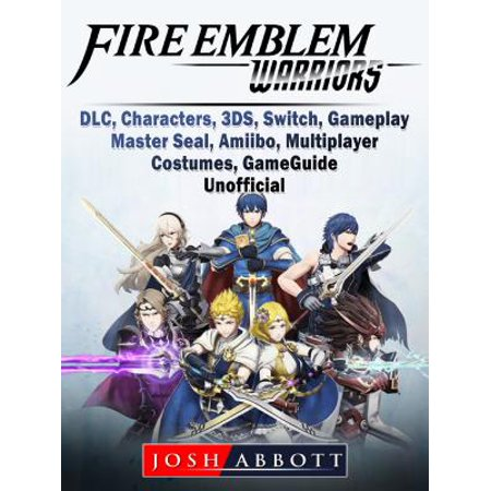 Fire Emblem Warriors, DLC, Characters, 3DS, Switch, Gameplay, Master Seal, Amiibo, Multiplayer, Costumes, Game Guide Unofficial - eBook