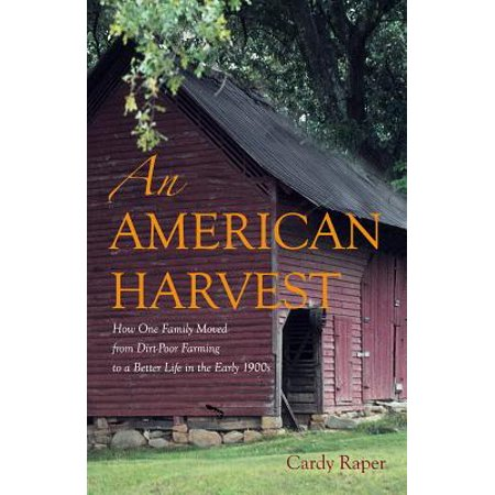 An American Harvest : How One Family Moved From Dirt-Poor Farming To A Better Life In The Early (Life In The Early 1900s In England)