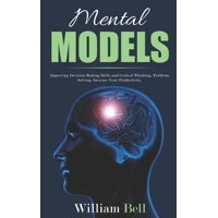 Mental Models: Improving Decision Making Skills and Critical Thinking, Problems Solving, Increase Your Productivity. (Paperback)