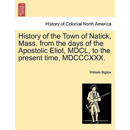 History of the Town of Natick, Mass. from the Days of the Apostolic Eliot, MDCL, to the Present Time, (The Natick Collection)