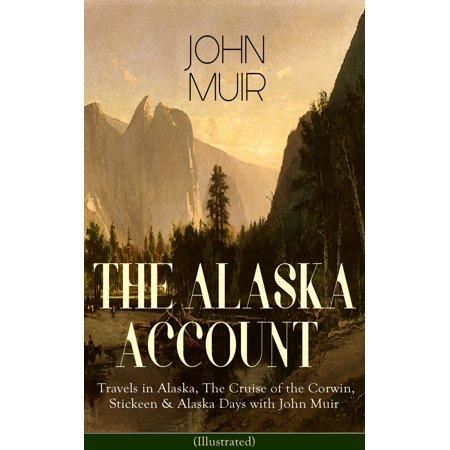 THE ALASKA ACCOUNT of John Muir: Travels in Alaska, The Cruise of the Corwin, Stickeen & Alaska Days with John Muir (Illustrated) - eBook - 5 Day Cruises