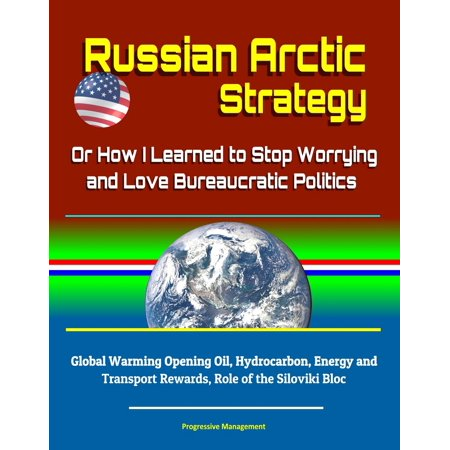Russian Arctic Strategy: Or How I Learned to Stop Worrying and Love Bureaucratic Politics - Global Warming Opening Oil, Hydrocarbon, Energy and Transport Rewards, Role of the Siloviki Bloc - eBook ()