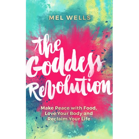 The Goddess Revolution : Make Peace with Food, Love Your Body and Reclaim Your Life