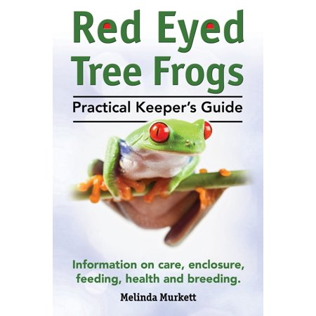 Red Eyed Tree Frogs. Practical Keeper's Guide for Red Eyed Three Frogs. Information on Care, Housing, Feeding and Breeding. Red Tree Frog