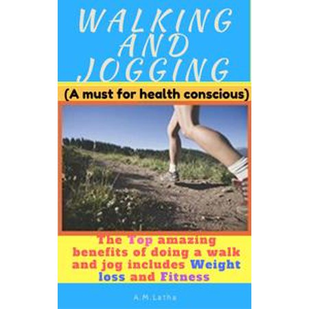 Walking And Jogging (The Top Amazing Benefits Of Doing A Walk And Jog Includes Weight Loss And Fitness) - eBook
