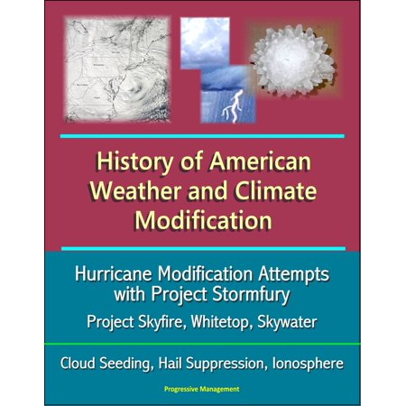History of American Weather and Climate Modification: Hurricane Modification Attempts with Project Stormfury, Project Skyfire, Whitetop, Skywater, Cloud Seeding, Hail Suppression, Ionosphere -