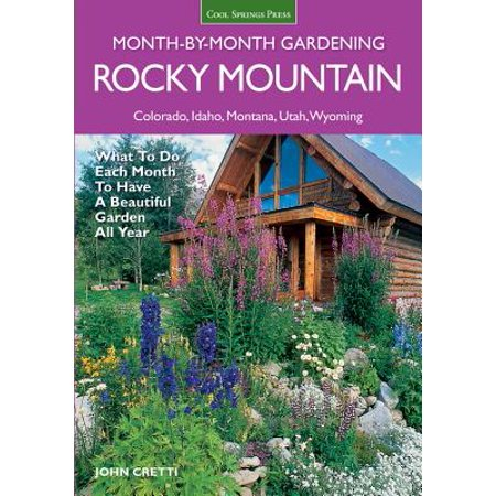 Rocky Mountain Month-By-Month Gardening : What to Do Each Month to Have a Beautiful Garden All Year - Colorado, Idaho, Montana, Utah,