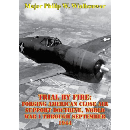 Trial By Fire: Forging American Close Air Support Doctrine, World War I Through September 1944 -