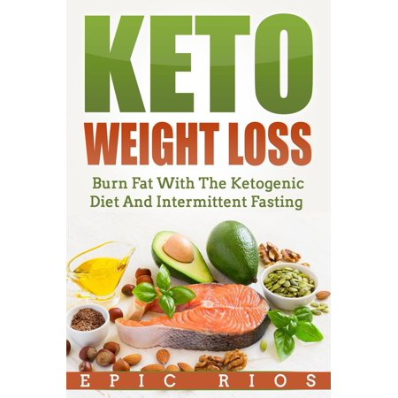 Keto Weight Loss: Burn Fat With The Ketogenic Diet And Intermittent Fasting -
