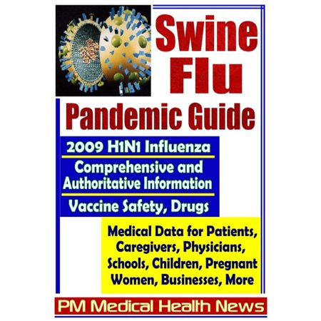 Swine Flu Pandemic Guide: 2009 H1N1 Influenza - Comprehensive and Authoritative Medical Data for Patients, Physicians, and Caregivers, Including Coverage of Vaccine Safety and Drugs -