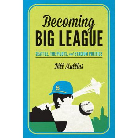 Becoming Big League : Seattle, the Pilots, and Stadium (Iwc Big Pilot Review)