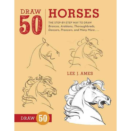 Draw 50 Horses: The Step-by-Step Way to Draw Broncos, Arabians, Thoroughbreds, Dancers, Prancers, and Many More