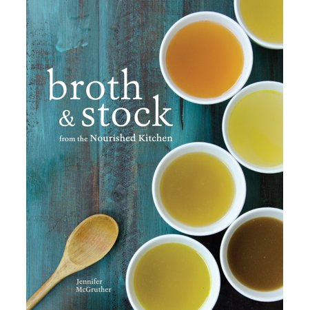 Broth and Stock from the Nourished Kitchen : Wholesome Master Recipes for Bone, Vegetable, and Seafood Broths and Meals to Make with