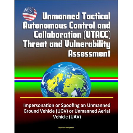 - Unmanned Tactical Autonomous Control and Collaboration (UTACC) Threat and Vulnerability Assessment - Impersonation or Spoofing an Unmanned Ground Vehicle (UGV) or Unmanned Aerial Vehicle (UAV) - eBook