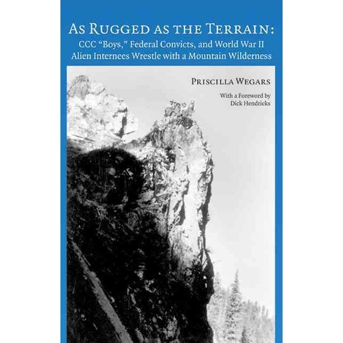 """As Rugged as the Terrain: CCC """"Boys,"""" Federal Convicts, and World War II Alien Internees Wrestle with a Mountain Wilderness"""