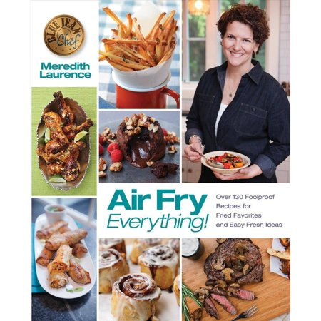 Air Fry Everything   Foolproof Recipes For Fried Favorites And Easy Fresh Ideas By Blue Jean Chef  Meredith Laurence