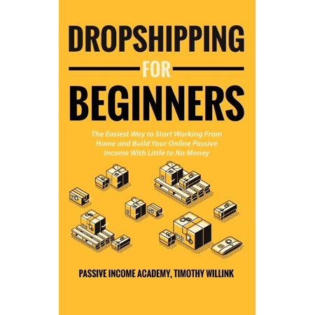 Dropshipping for Beginners: The Easiest Way to Start Working From Home and Build Your Online Passive Income With Little to No Money