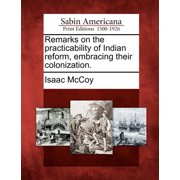 Remarks on the Practicability of Indian Reform, Embracing Their Colonization.