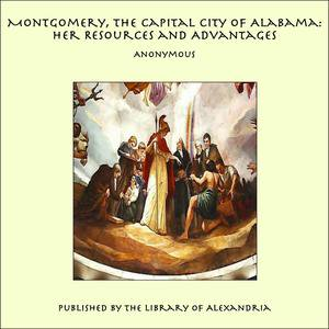 Montgomery, the Capital City of Alabama: Her Resources and Advantages - - Party City Montgomery Al