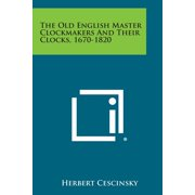 The Old English Master Clockmakers and Their Clocks, 1670-1820