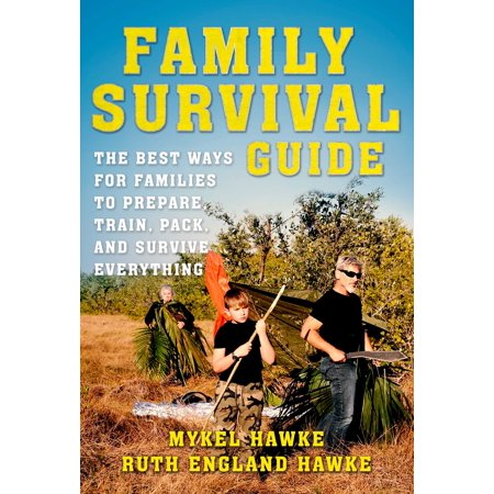 Family Survival Guide : The Best Ways for Families to Prepare, Train, Pack, and Survive