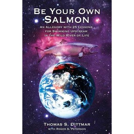 Be Your Own Salmon : An Allegory with 25 Lessons for Swimming Upstream in the Wild River of Life