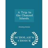 A Trip to the Channel Islands. - Scholar's Choice Edition