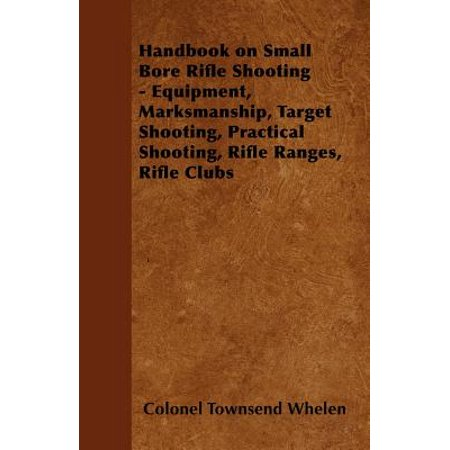 Handbook on Small Bore Rifle Shooting - Equipment, Marksmanship, Target Shooting, Practical Shooting, Rifle Ranges, Rifle Clubs - eBook