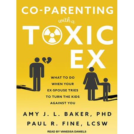 Co-Parenting with a Toxic Ex : What to Do When Your Ex-Spouse Tries to Turn the Kids Against (Co Parenting With A Controlling Ex Wife)