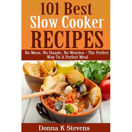 101 Best Slow Cooker Recipes Ever No Mess, No Hassle, No Worries – The Perfect Way To A Perfect Meal -