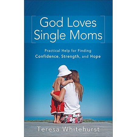 God Loves Single Moms : Practical Help for Finding Confidence, Strength, and