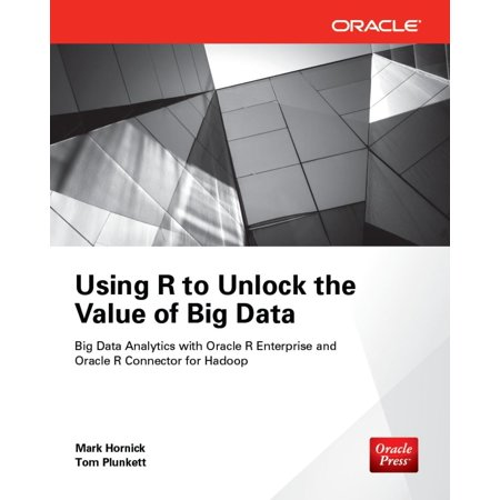 Using R to Unlock the Value of Big Data: Big Data Analytics with Oracle R Enterprise and Oracle R Connector for Hadoop - (Big Data Analytics With R And Hadoop)