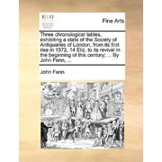 Three Chronological Tables, Exhibiting a State of the Society of Antiquaries of London, from Its First Rise in 1572, 14 Eliz. to Its Revival in the Beginning of This Century; ... by John Fenn, ...