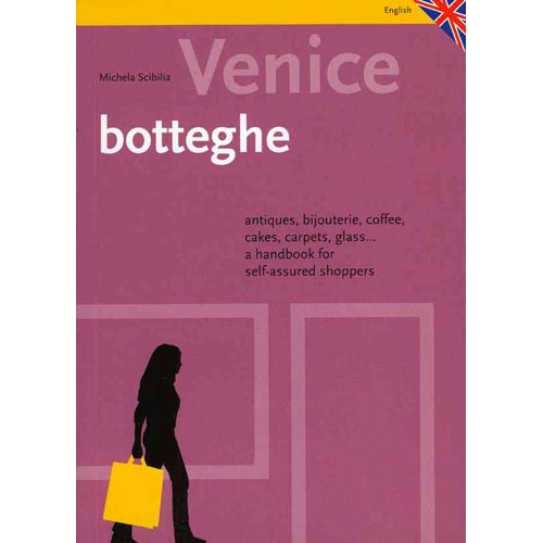 Venice Botteghe: Antiques, Bijouterie, Coffee, Cakes, Carpets, Glass... a Handbook for Self-Assured Shoppers