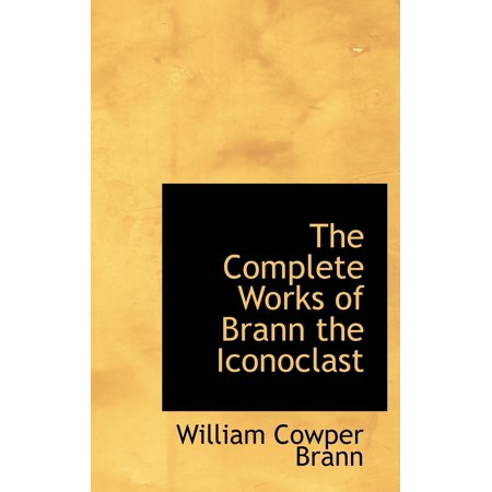 Brann, the Iconoclast : A Collection of the Writings of W.C.Brann
