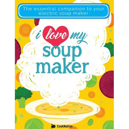 I Love My Soupmaker : The Only Soup Machine Recipe Book You'll Ever