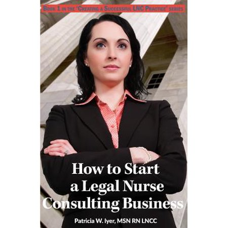 How To Start A Legal Nurse Consulting Business  Book 1 In The  Creating A Successful Lnc Practice  Series