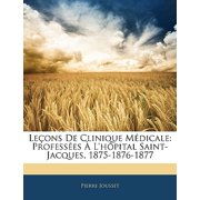 Lecons de Clinique Medicale : Professees A L'Hopital Saint-Jacques, 1875-1876-1877